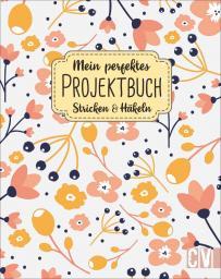 Mein perfektes Projektbuch. Stricken und Häkeln